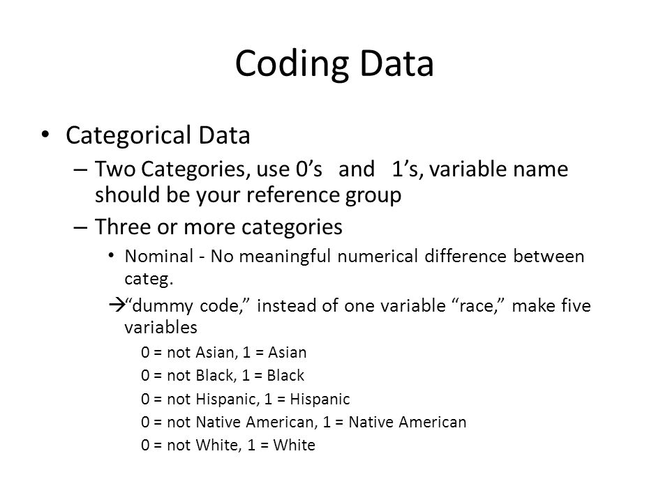 Coding Data Categorical Data – Two Categories, use 0s and 1s, variable name should be your reference group – Three or more categories Nominal - No meaningful numerical difference between categ.