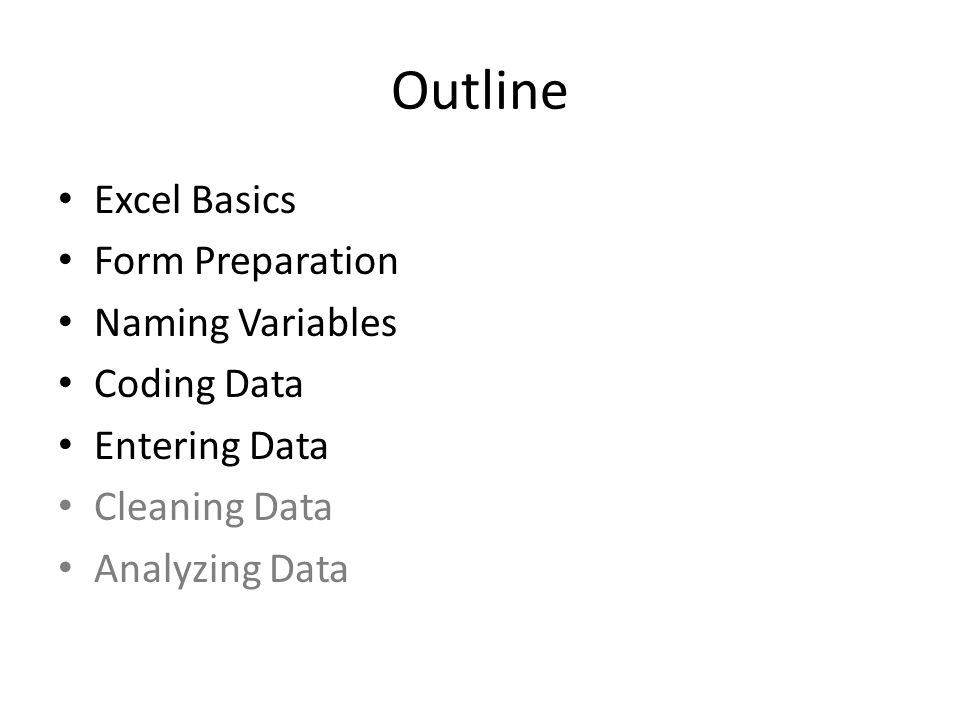 Outline Excel Basics Form Preparation Naming Variables Coding Data Entering Data Cleaning Data Analyzing Data