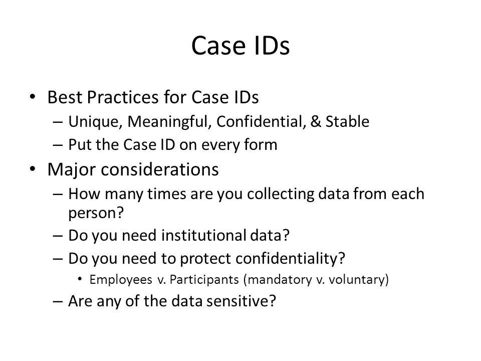 Case IDs Best Practices for Case IDs – Unique, Meaningful, Confidential, & Stable – Put the Case ID on every form Major considerations – How many times are you collecting data from each person.