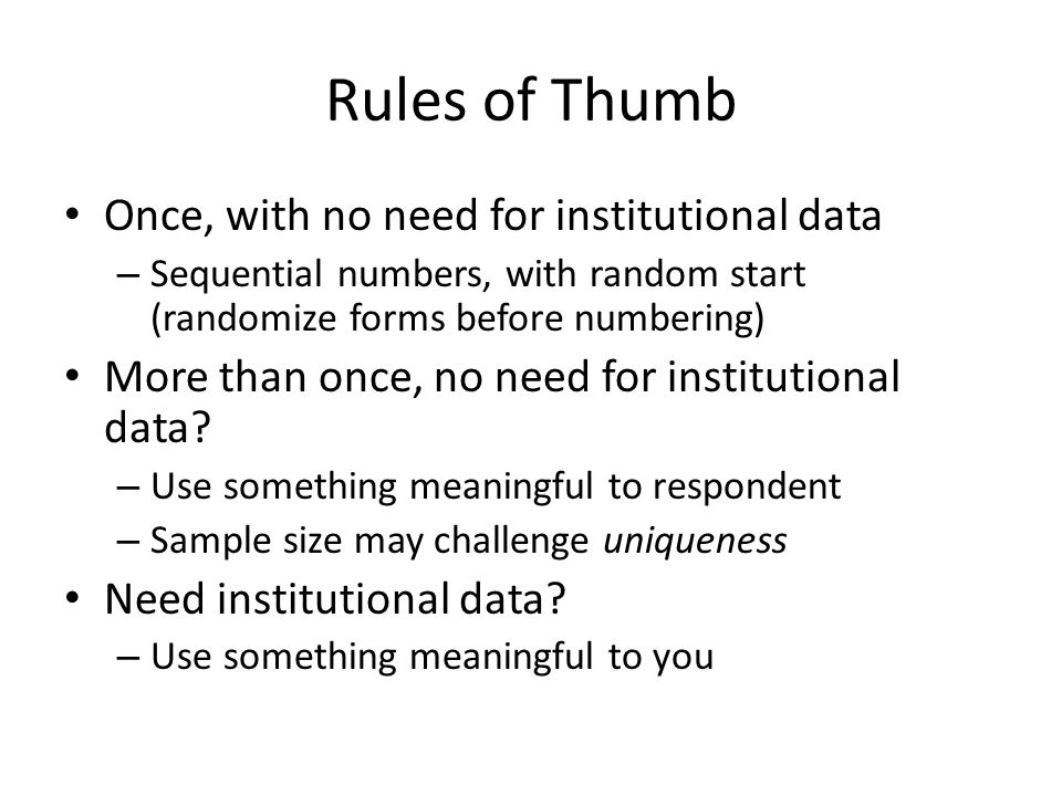 Rules of Thumb Once, with no need for institutional data – Sequential numbers, with random start (randomize forms before numbering) More than once, no need for institutional data.