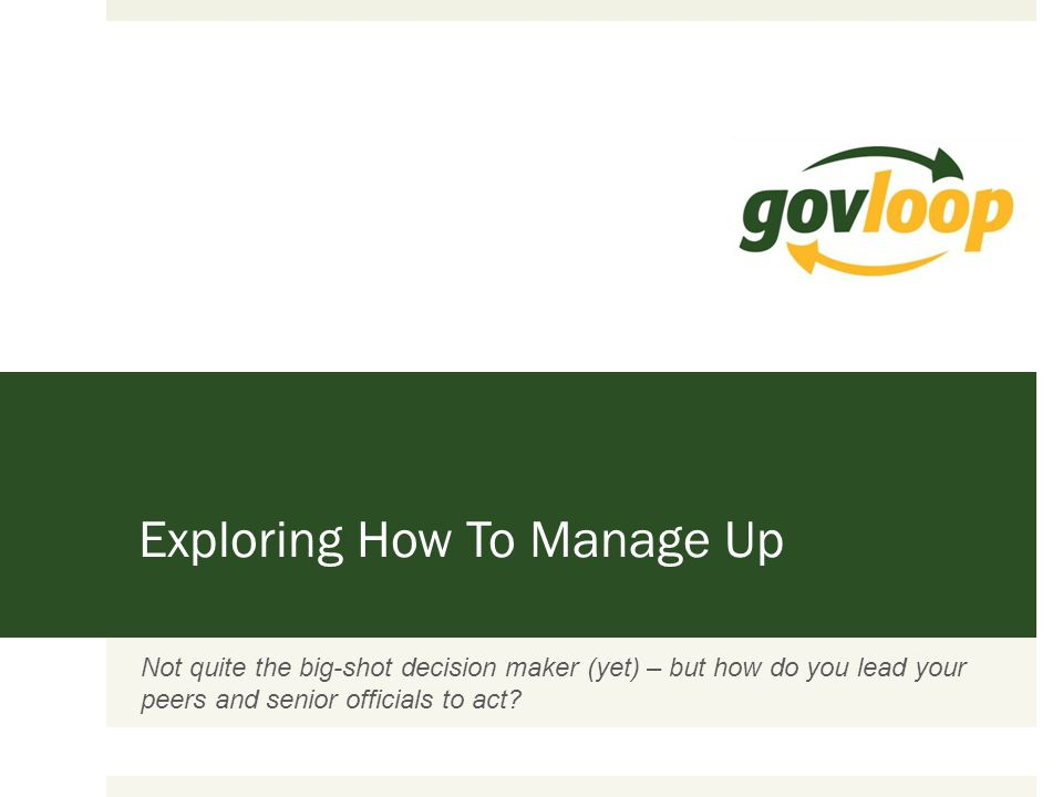 Exploring How To Manage Up Not quite the big-shot decision maker (yet) – but how do you lead your peers and senior officials to act?