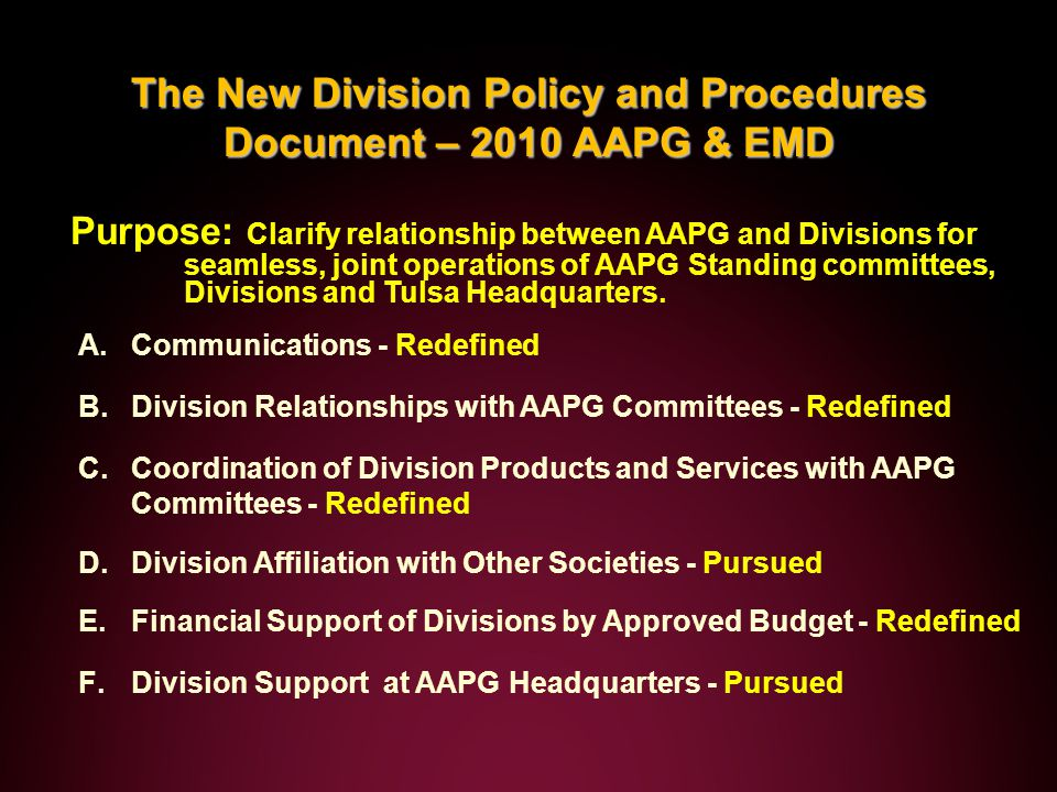 The New Division Policy and Procedures Document – 2010 AAPG & EMD Purpose: Clarify relationship between AAPG and Divisions for seamless, joint operations of AAPG Standing committees, Divisions and Tulsa Headquarters.