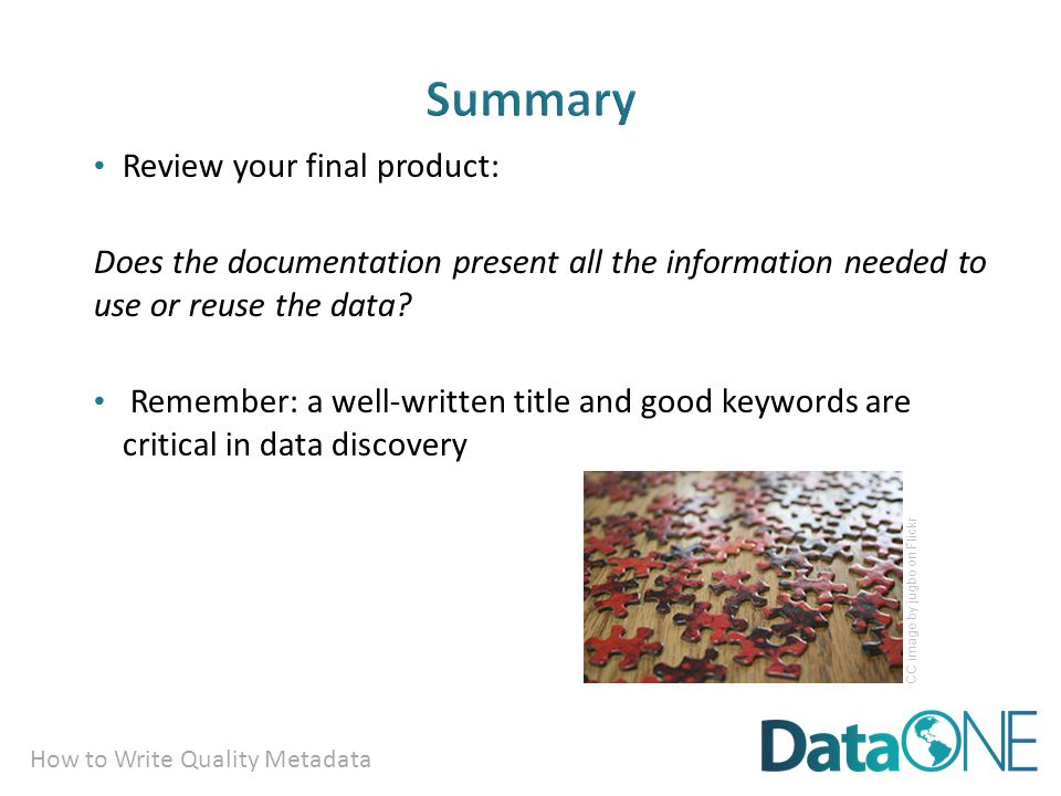 How to Write Quality Metadata Review your final product: Does the documentation present all the information needed to use or reuse the data.