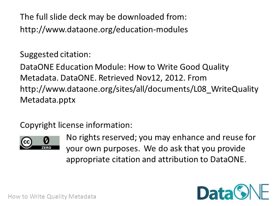 How to Write Quality Metadata The full slide deck may be downloaded from: http://www.dataone.org/education-modules Suggested citation: DataONE Education Module: How to Write Good Quality Metadata.