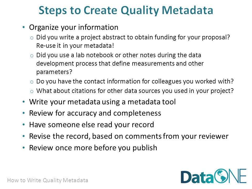 How to Write Quality Metadata Organize your information o Did you write a project abstract to obtain funding for your proposal.