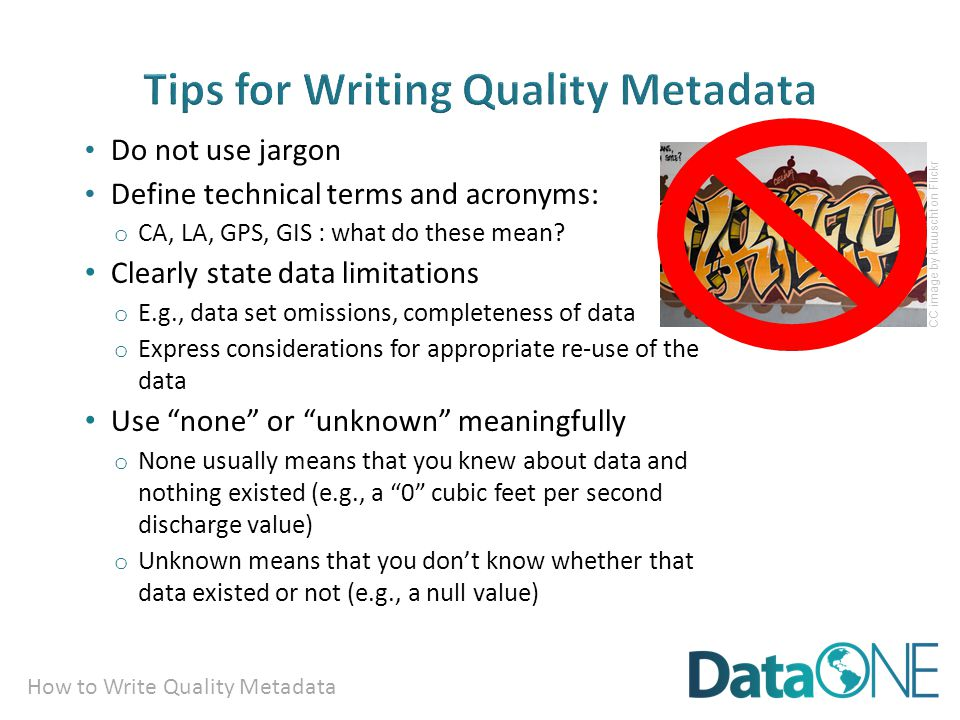 How to Write Quality Metadata Do not use jargon Define technical terms and acronyms: o CA, LA, GPS, GIS : what do these mean.