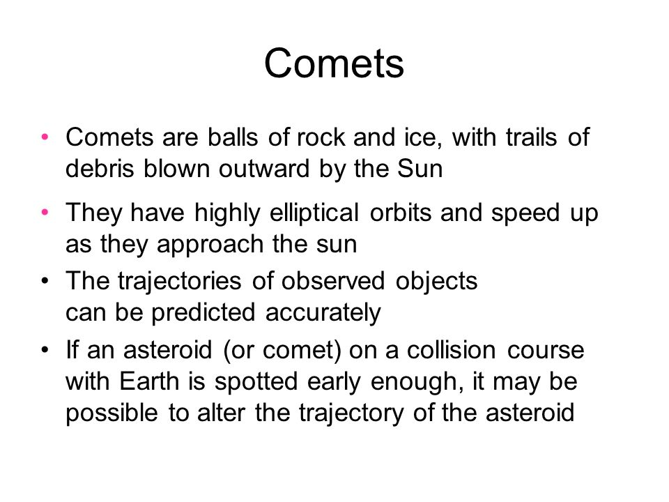 Comets Comets are balls of rock and ice, with trails of debris blown outward by the Sun They have highly elliptical orbits and speed up as they approach the sun The trajectories of observed objects can be predicted accurately If an asteroid (or comet) on a collision course with Earth is spotted early enough, it may be possible to alter the trajectory of the asteroid
