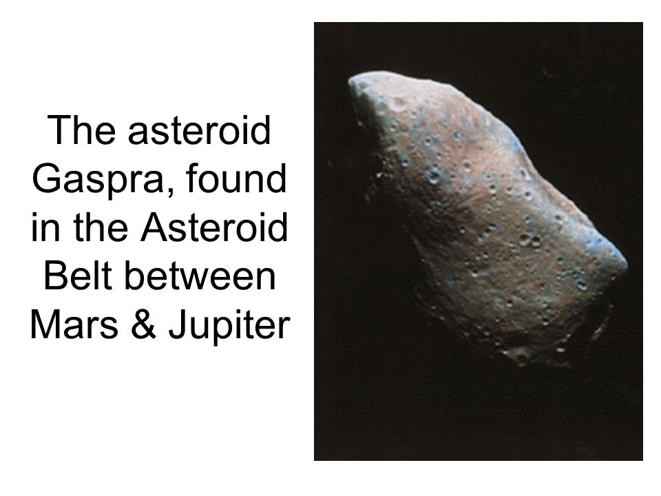 The asteroid Gaspra, found in the Asteroid Belt between Mars & Jupiter