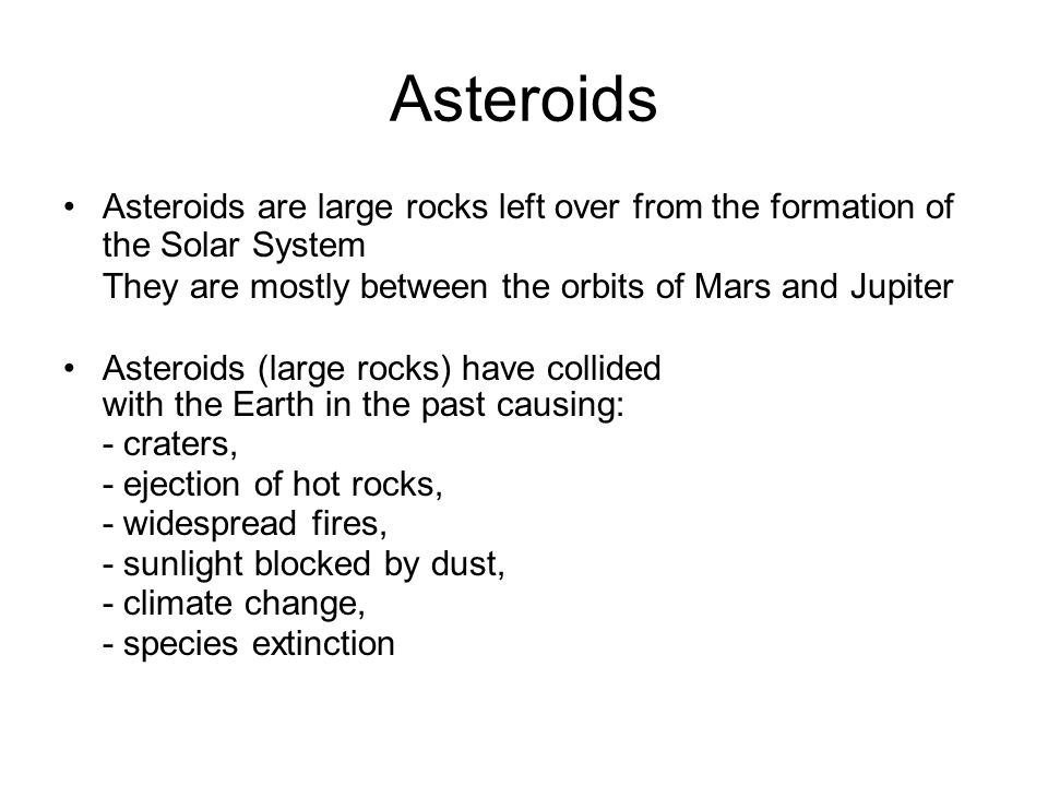 Asteroids Asteroids are large rocks left over from the formation of the Solar System They are mostly between the orbits of Mars and Jupiter Asteroids (large rocks) have collided with the Earth in the past causing: - craters, - ejection of hot rocks, - widespread fires, - sunlight blocked by dust, - climate change, - species extinction