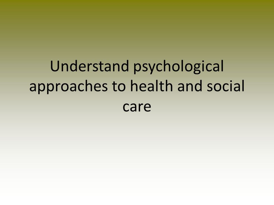 Learning Outcome - The learner will: Assessment Criteria Pass - The learner can: Merit – in addition to the pass criteria the learner can: Distinction – In addition to the pass and merit criteria the learner can: Understand psychological approaches to health and social care P2 Explain different psychological approaches to health practice P3 Explain different psychological approaches to social care practice M1 Explain how practitioners could apply psychological approaches to health and social care practice D2 Evaluate the usefulness of psychological approaches to health and social care practice