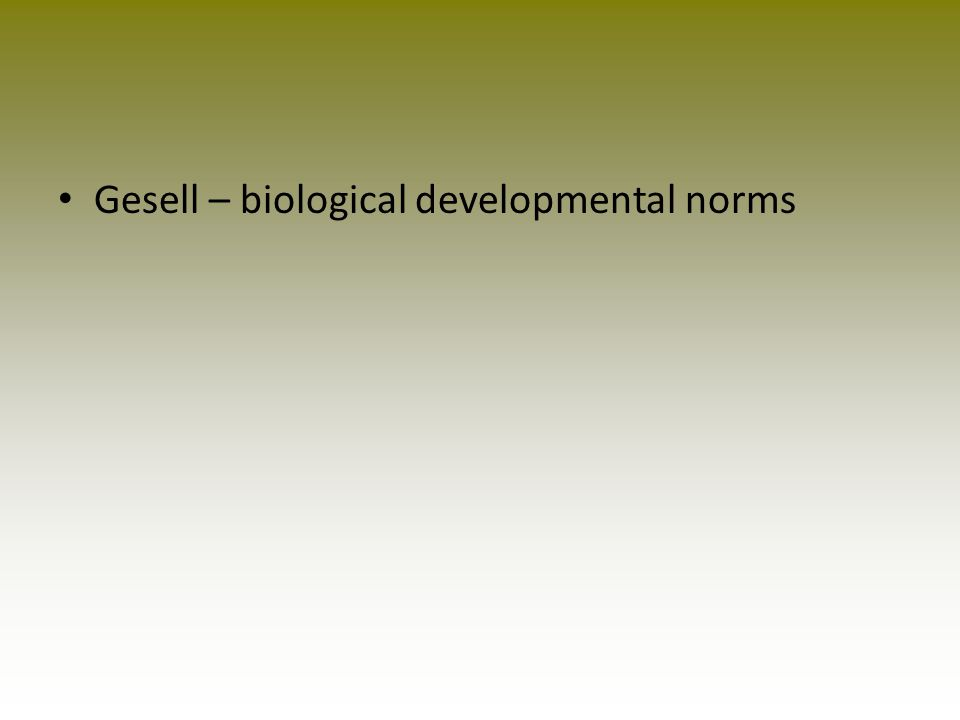 Gesell – biological developmental norms