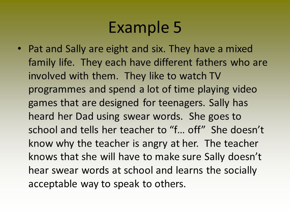 Example 5 Pat and Sally are eight and six. They have a mixed family life. They each have different fathers who are involved with them. They like to wa