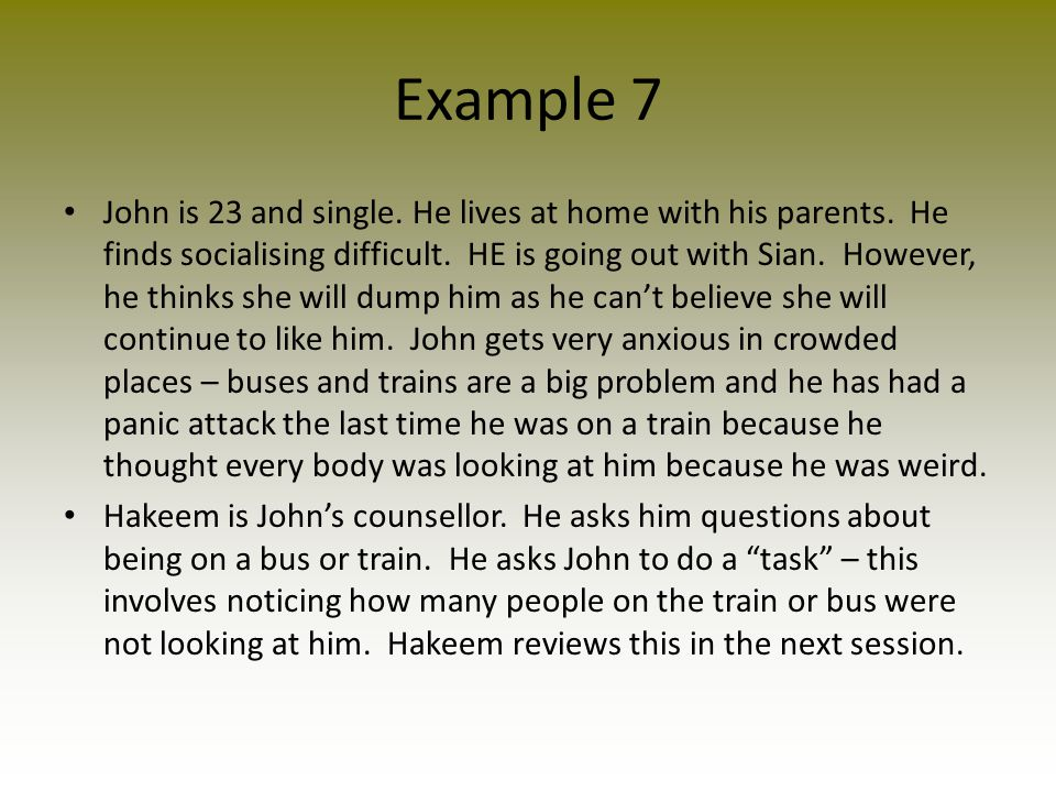 Example 7 John is 23 and single. He lives at home with his parents. He finds socialising difficult. HE is going out with Sian. However, he thinks she