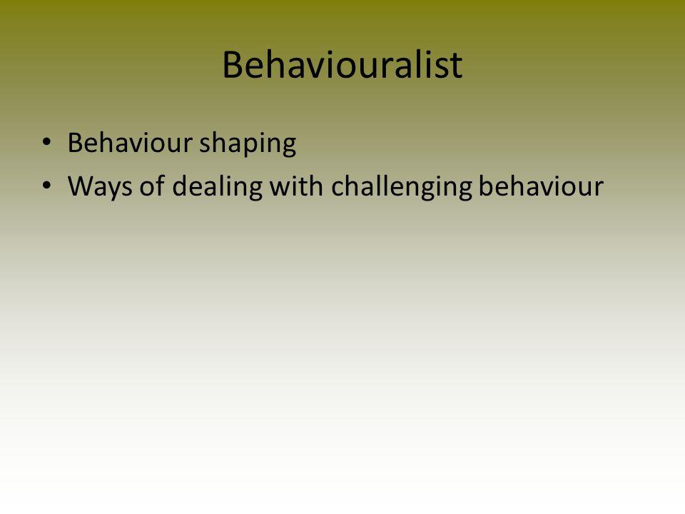 Behaviouralist Behaviour shaping Ways of dealing with challenging behaviour