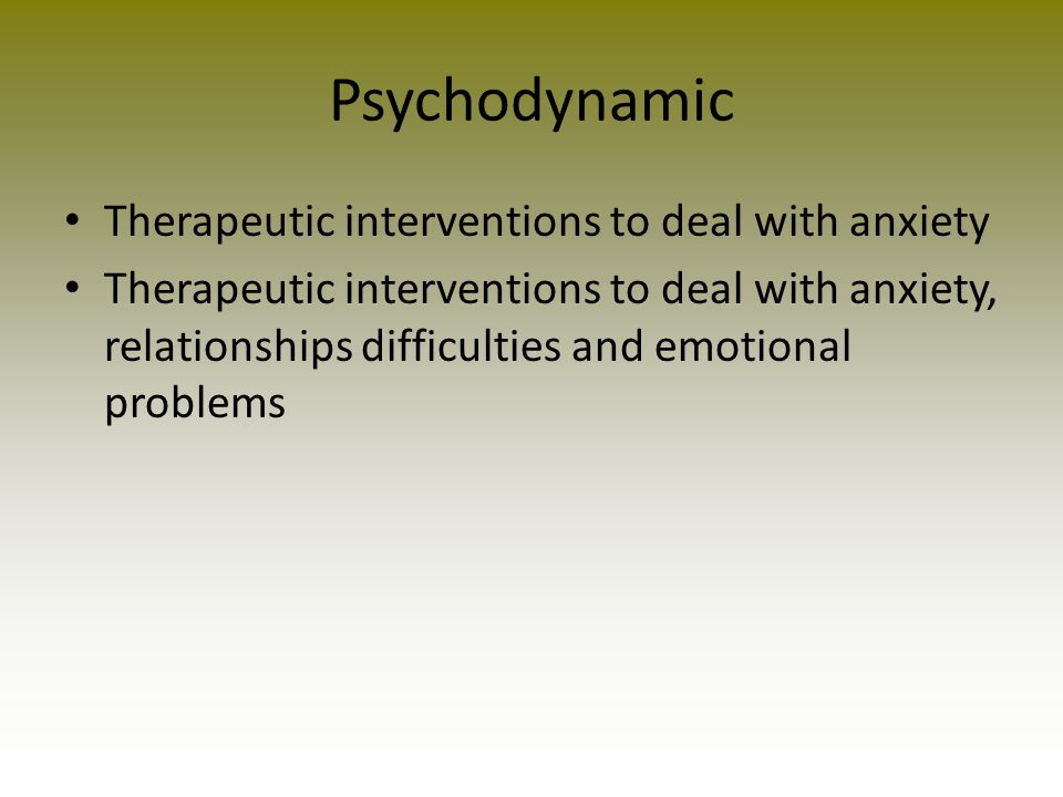 Psychodynamic Therapeutic interventions to deal with anxiety Therapeutic interventions to deal with anxiety, relationships difficulties and emotional