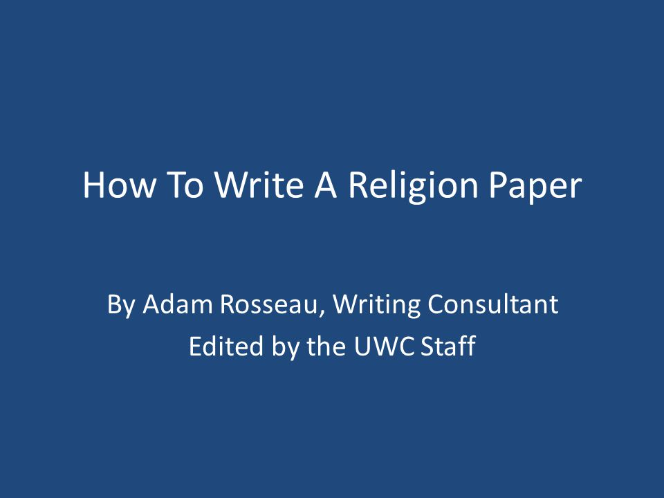 How To Write A Religion Paper By Adam Rosseau, Writing Consultant Edited by the UWC Staff