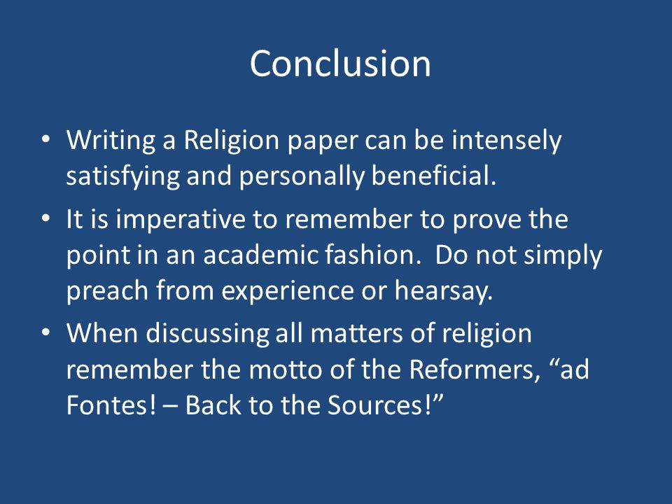 Conclusion Writing a Religion paper can be intensely satisfying and personally beneficial.
