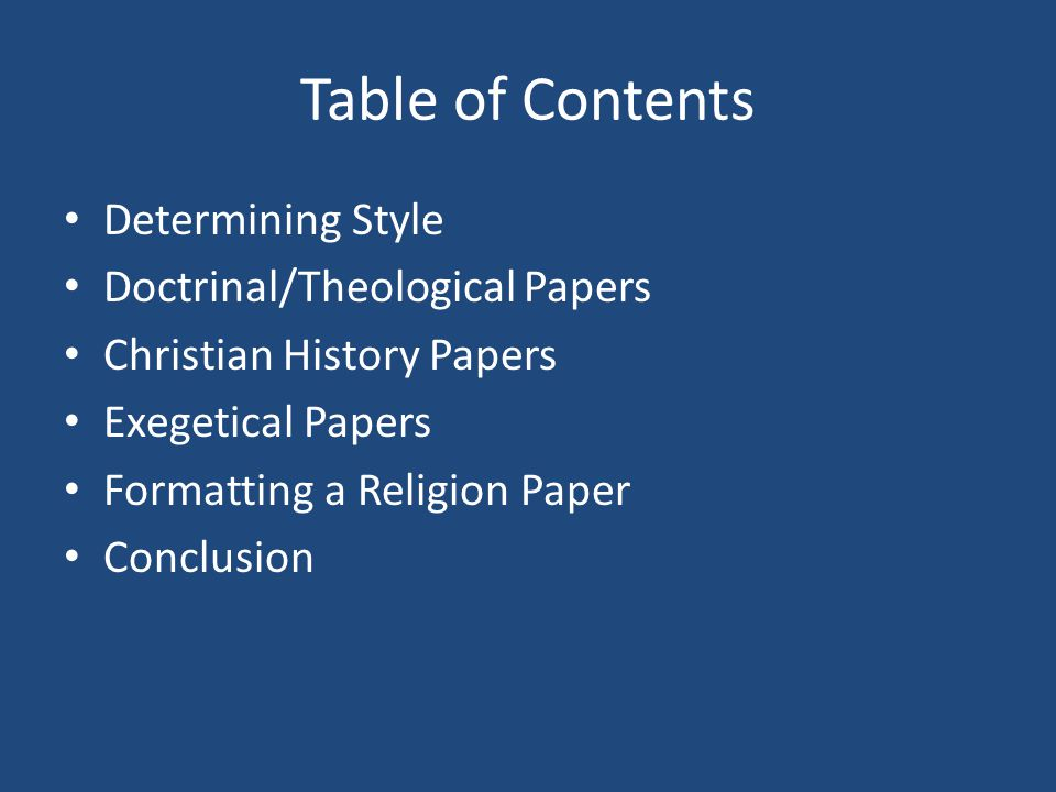 Table of Contents Determining Style Doctrinal/Theological Papers Christian History Papers Exegetical Papers Formatting a Religion Paper Conclusion