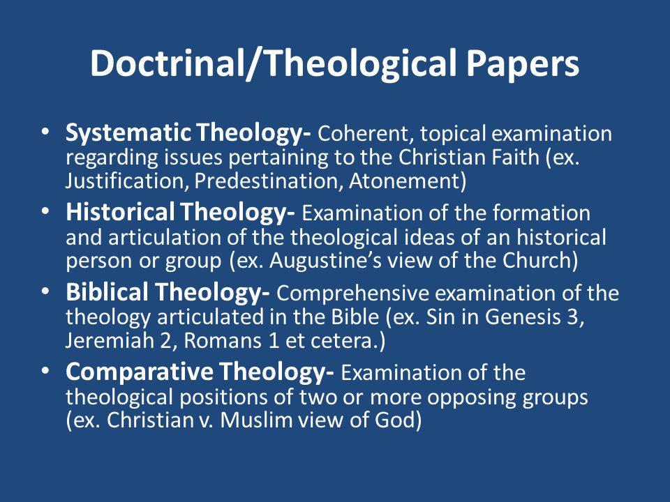 Doctrinal/Theological Papers Systematic Theology- Coherent, topical examination regarding issues pertaining to the Christian Faith (ex.