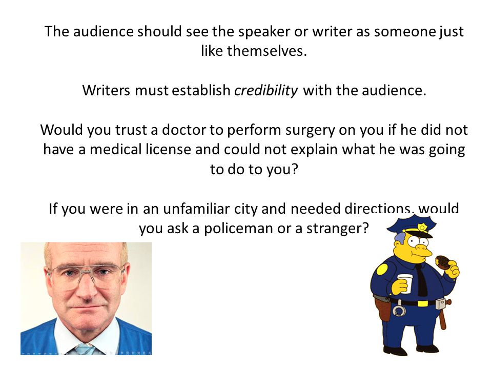The audience should see the speaker or writer as someone just like themselves. Writers must establish credibility with the audience. Would you trust a