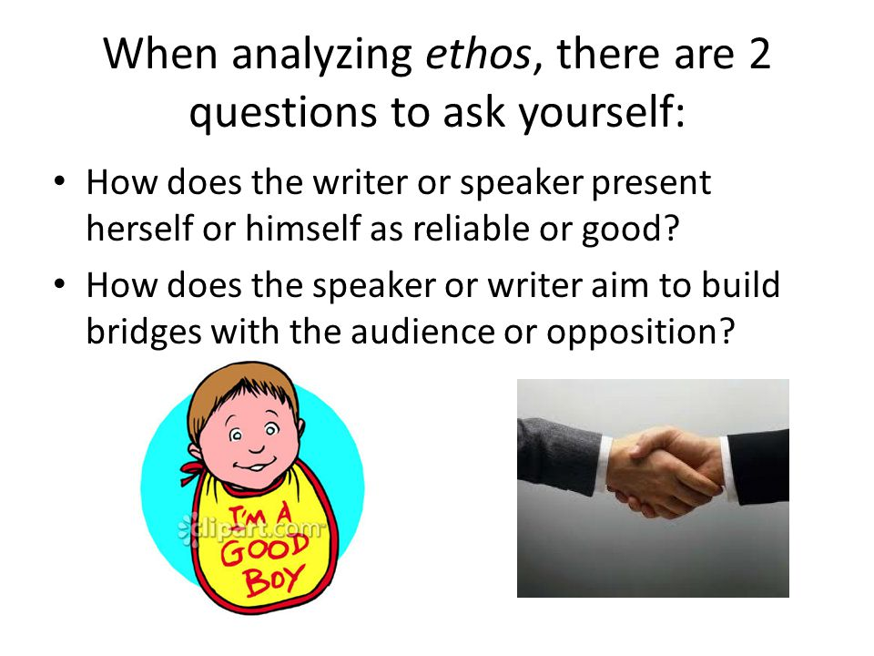 When analyzing ethos, there are 2 questions to ask yourself: How does the writer or speaker present herself or himself as reliable or good? How does t