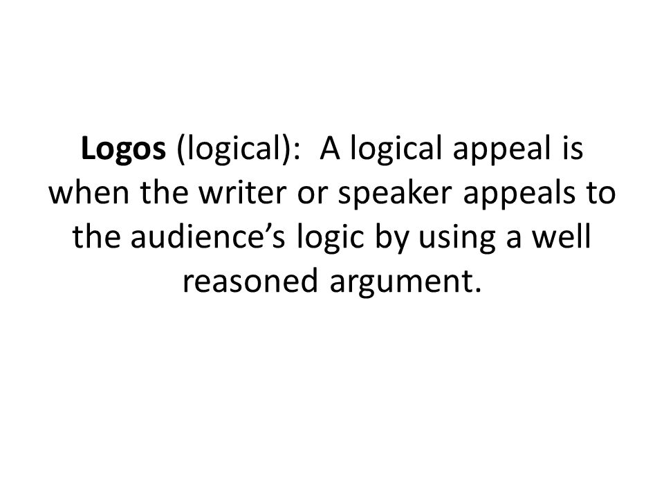 Logos (logical): A logical appeal is when the writer or speaker appeals to the audiences logic by using a well reasoned argument.