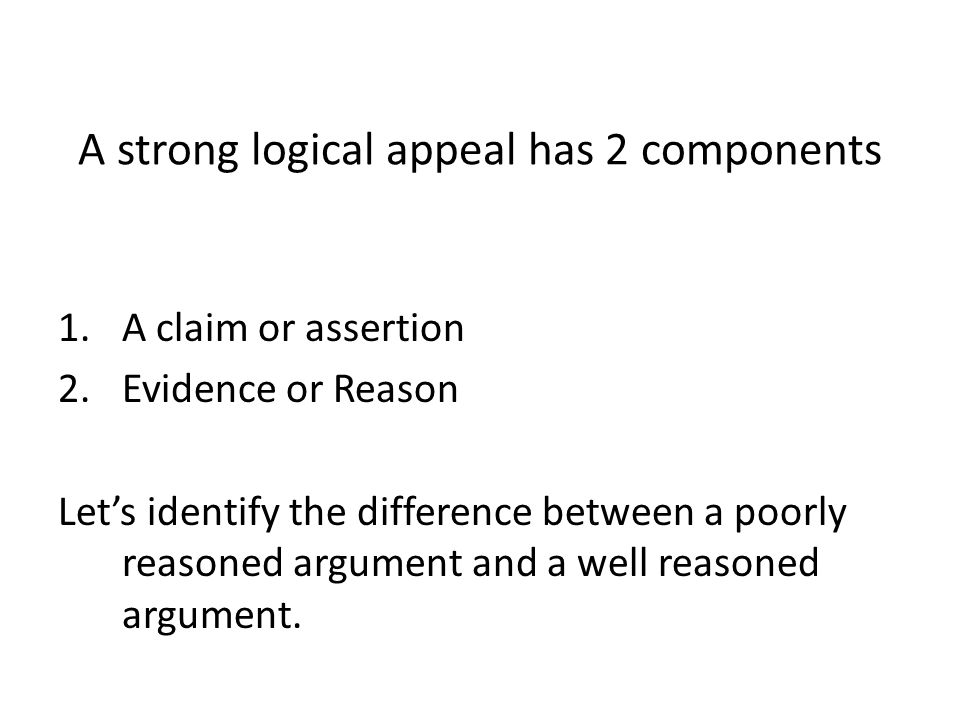 A strong logical appeal has 2 components 1.A claim or assertion 2.Evidence or Reason Lets identify the difference between a poorly reasoned argument a