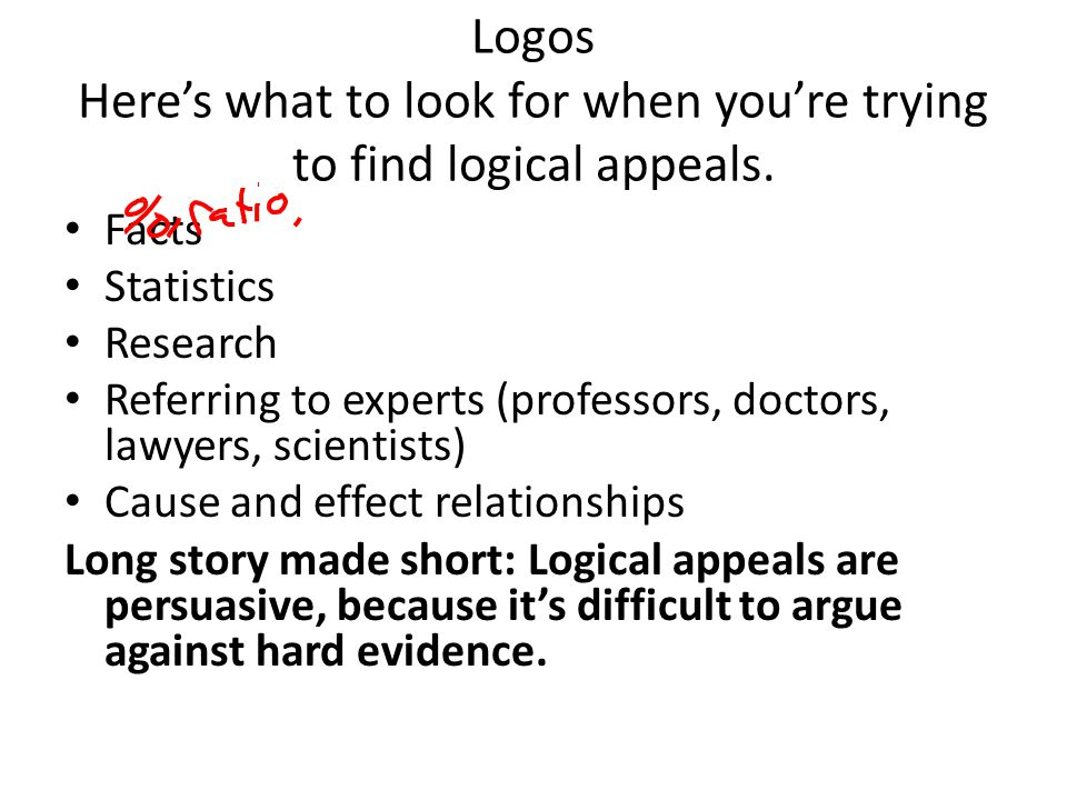 Logos Heres what to look for when youre trying to find logical appeals. Facts Statistics Research Referring to experts (professors, doctors, lawyers,