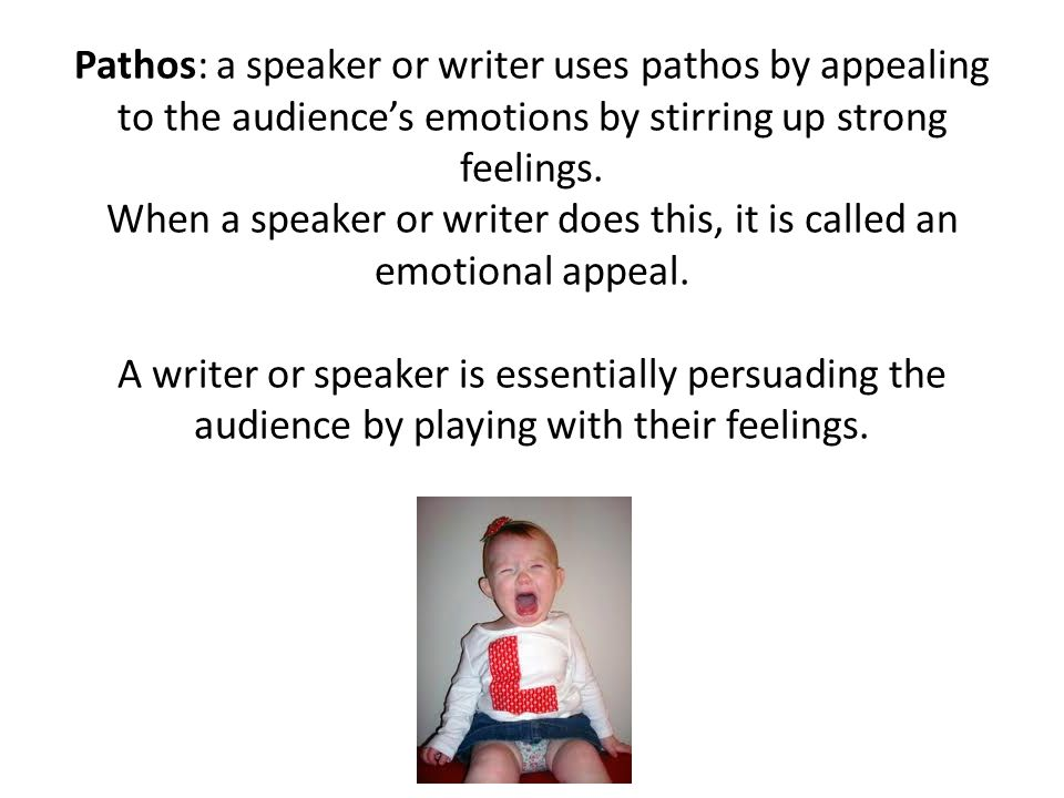 Pathos: a speaker or writer uses pathos by appealing to the audiences emotions by stirring up strong feelings. When a speaker or writer does this, it