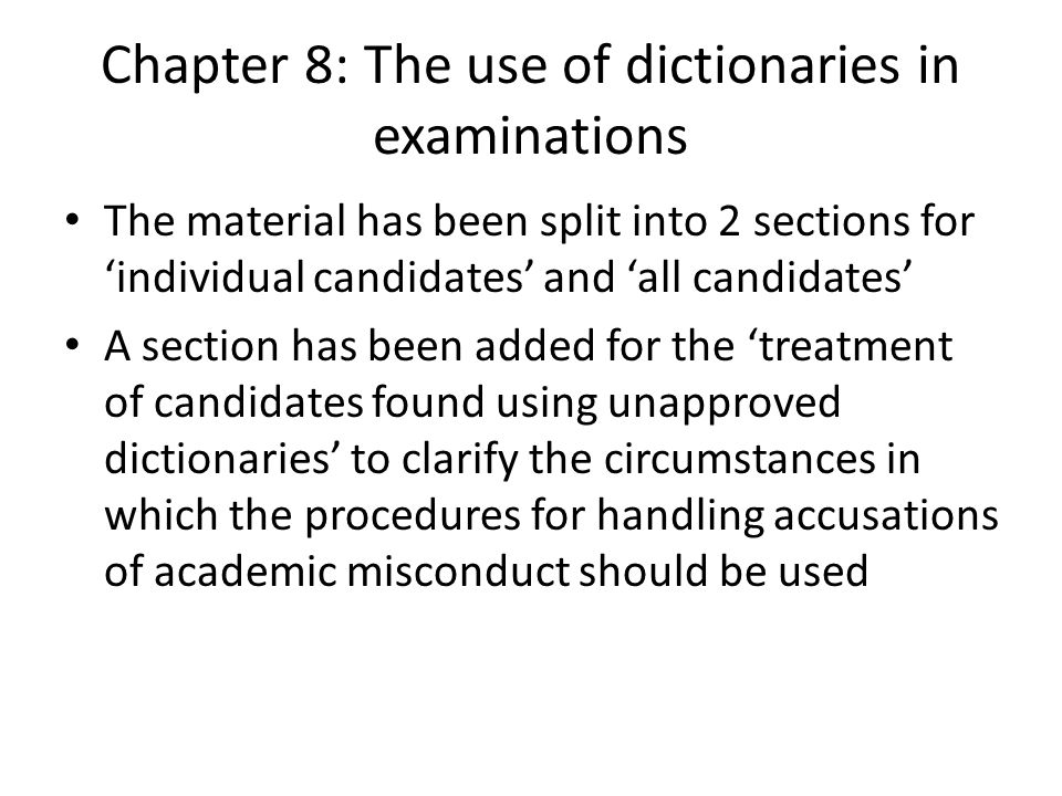 Chapter 8: The use of dictionaries in examinations The material has been split into 2 sections for individual candidates and all candidates A section has been added for the treatment of candidates found using unapproved dictionaries to clarify the circumstances in which the procedures for handling accusations of academic misconduct should be used