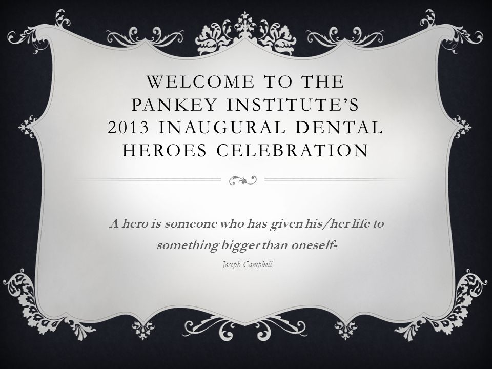 WELCOME TO THE PANKEY INSTITUTES 2013 INAUGURAL DENTAL HEROES CELEBRATION A hero is someone who has given his/her life to something bigger than onesel