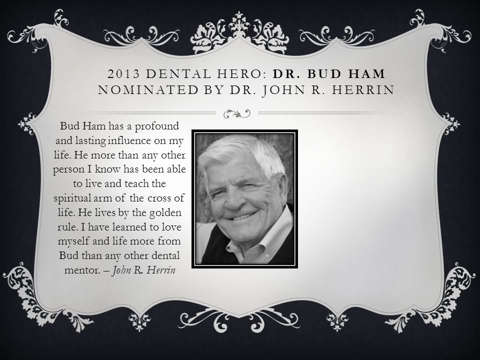 2013 DENTAL HERO: DR. BUD HAM NOMINATED BY DR. JOHN R. HERRIN Bud Ham has a profound and lasting influence on my life. He more than any other person I
