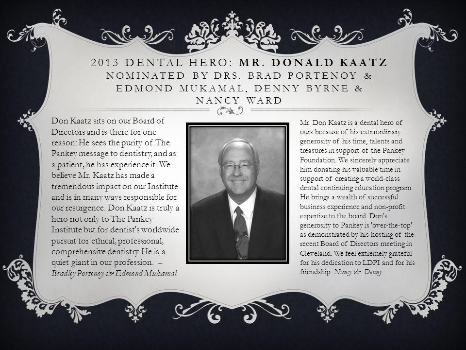 2013 DENTAL HERO: MR. DONALD KAATZ NOMINATED BY DRS. BRAD PORTENOY & EDMOND MUKAMAL, DENNY BYRNE & NANCY WARD Don Kaatz sits on our Board of Directors