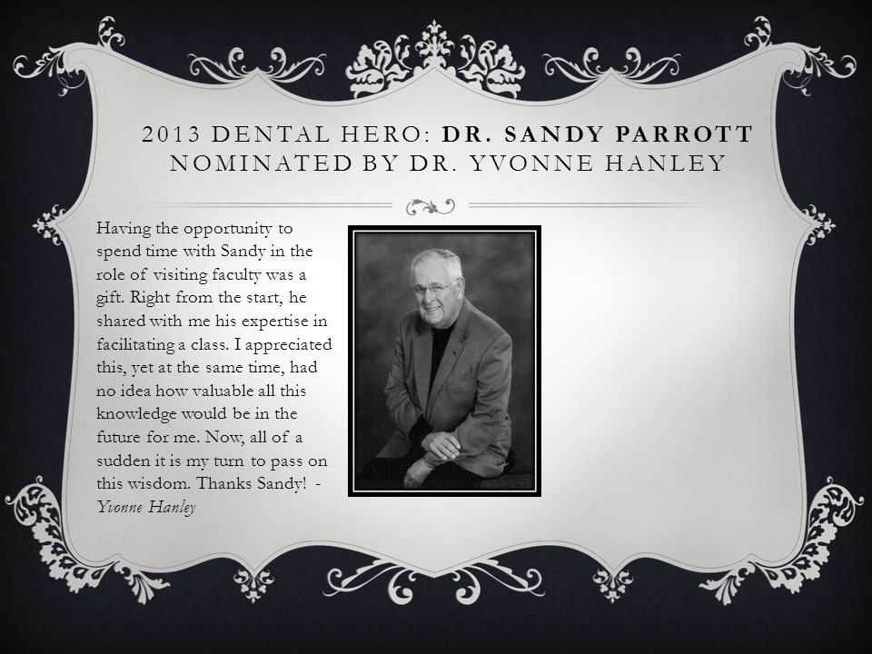 2013 DENTAL HERO: DR. SANDY PARROTT NOMINATED BY DR. YVONNE HANLEY Having the opportunity to spend time with Sandy in the role of visiting faculty was