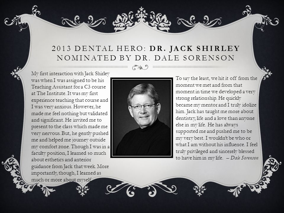 2013 DENTAL HERO: DR. JACK SHIRLEY NOMINATED BY DR. DALE SORENSON To say the least, we hit it off from the moment we met and from that moment in time