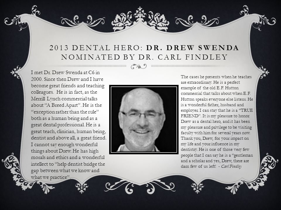2013 DENTAL HERO: DR. DREW SWENDA NOMINATED BY DR. CARL FINDLEY The cases he presents when he teaches are extraordinary. He is a perfect example of th