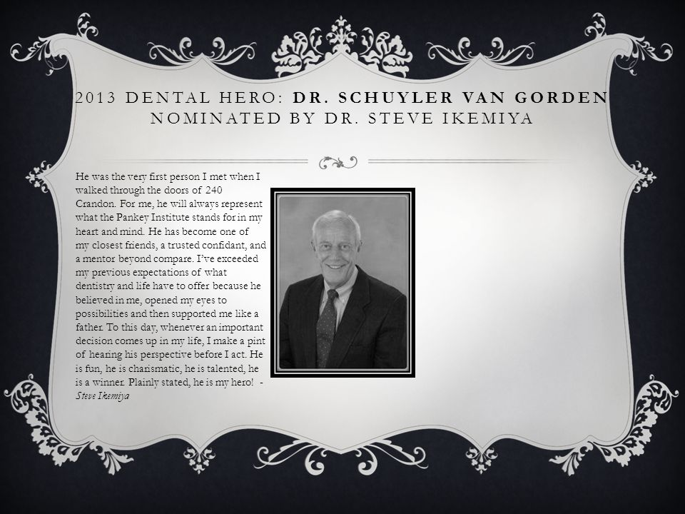 2013 DENTAL HERO: DR. SCHUYLER VAN GORDEN NOMINATED BY DR. STEVE IKEMIYA He was the very first person I met when I walked through the doors of 240 Cra