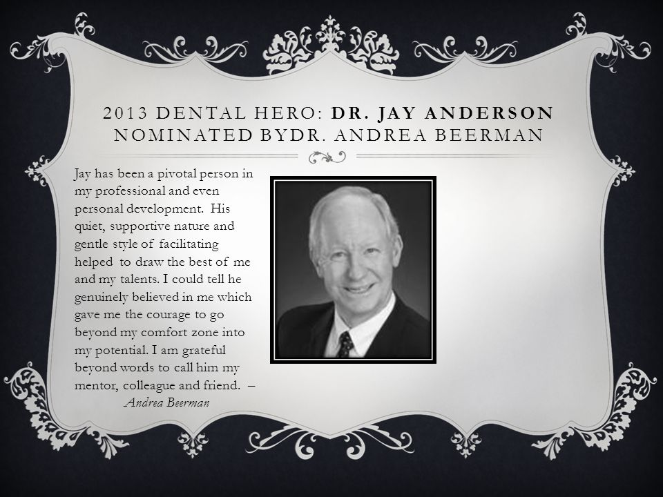 2013 DENTAL HERO: DR. JAY ANDERSON NOMINATED BYDR. ANDREA BEERMAN Jay has been a pivotal person in my professional and even personal development. His