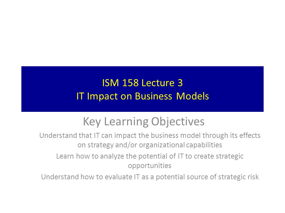ISM 158 Lecture 3 IT Impact on Business Models Key Learning Objectives Understand that IT can impact the business model through its effects on strateg