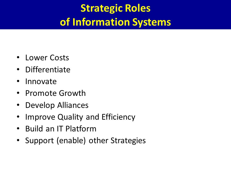 Strategic Roles of Information Systems Lower Costs Differentiate Innovate Promote Growth Develop Alliances Improve Quality and Efficiency Build an IT