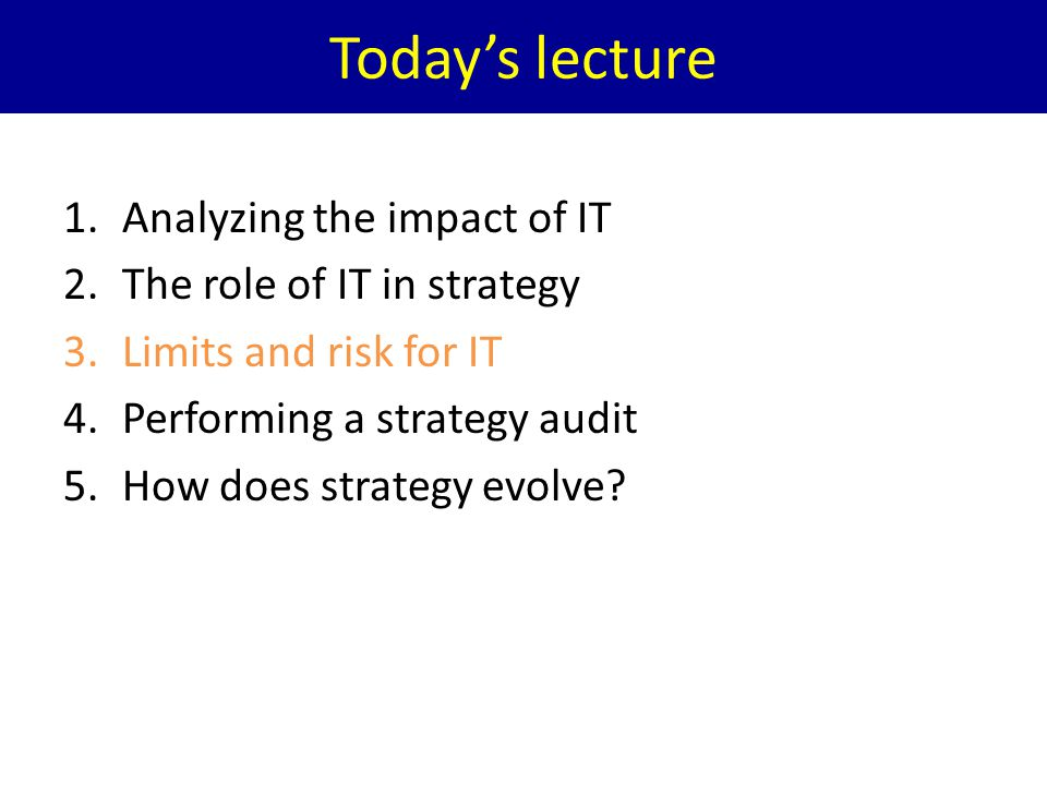 Todays lecture 1.Analyzing the impact of IT 2.The role of IT in strategy 3.Limits and risk for IT 4.Performing a strategy audit 5.How does strategy ev
