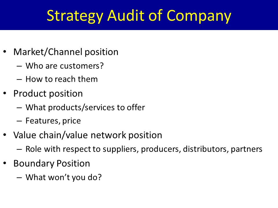 Strategy Audit of Company Market/Channel position – Who are customers? – How to reach them Product position – What products/services to offer – Featur
