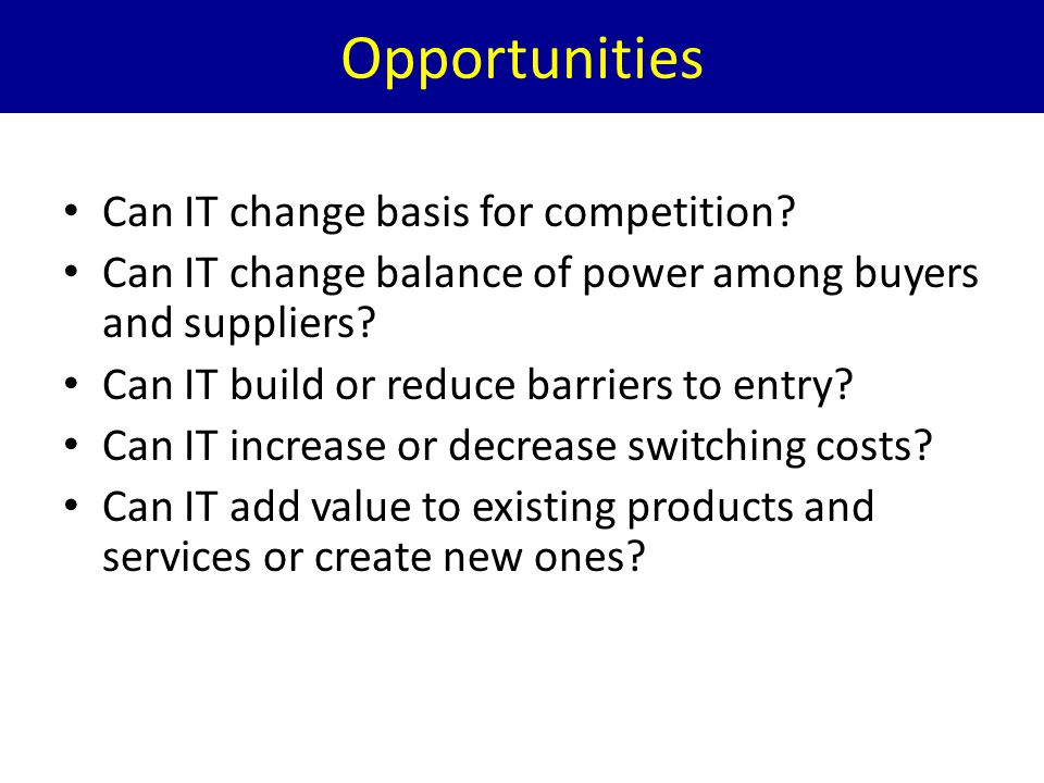 Opportunities Can IT change basis for competition? Can IT change balance of power among buyers and suppliers? Can IT build or reduce barriers to entry