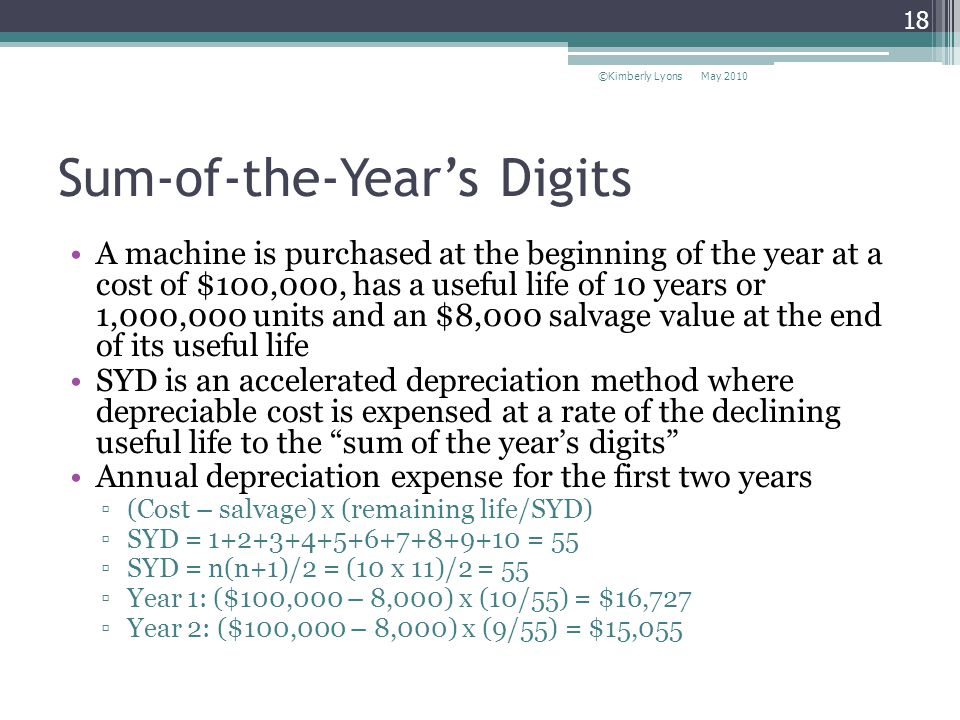 Sum-of-the-Years Digits A machine is purchased at the beginning of the year at a cost of $100,000, has a useful life of 10 years or 1,000,000 units and an $8,000 salvage value at the end of its useful life SYD is an accelerated depreciation method where depreciable cost is expensed at a rate of the declining useful life to the sum of the years digits Annual depreciation expense for the first two years (Cost – salvage) x (remaining life/SYD) SYD = 1+2+3+4+5+6+7+8+9+10 = 55 SYD = n(n+1)/2 = (10 x 11)/2 = 55 Year 1: ($100,000 – 8,000) x (10/55) = $16,727 Year 2: ($100,000 – 8,000) x (9/55) = $15,055 May 2010©Kimberly Lyons 18
