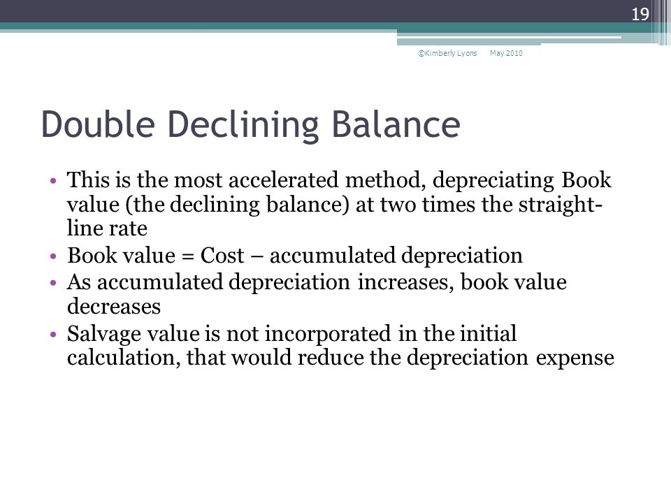 Double Declining Balance This is the most accelerated method, depreciating Book value (the declining balance) at two times the straight- line rate Book value = Cost – accumulated depreciation As accumulated depreciation increases, book value decreases Salvage value is not incorporated in the initial calculation, that would reduce the depreciation expense May 2010©Kimberly Lyons 19