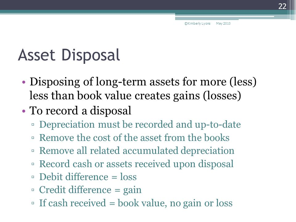 Asset Disposal Disposing of long-term assets for more (less) less than book value creates gains (losses) To record a disposal Depreciation must be recorded and up-to-date Remove the cost of the asset from the books Remove all related accumulated depreciation Record cash or assets received upon disposal Debit difference = loss Credit difference = gain If cash received = book value, no gain or loss May 2010©Kimberly Lyons 22