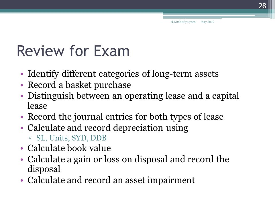 Review for Exam Identify different categories of long-term assets Record a basket purchase Distinguish between an operating lease and a capital lease Record the journal entries for both types of lease Calculate and record depreciation using SL, Units, SYD, DDB Calculate book value Calculate a gain or loss on disposal and record the disposal Calculate and record an asset impairment May 2010©Kimberly Lyons 28