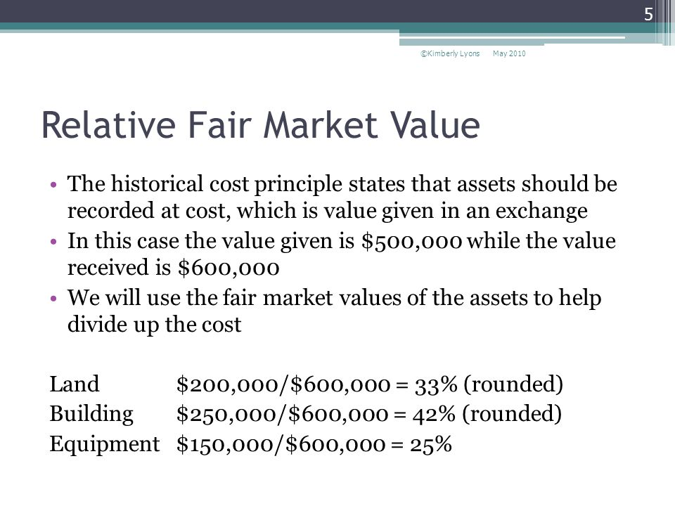 Relative Fair Market Value The historical cost principle states that assets should be recorded at cost, which is value given in an exchange In this case the value given is $500,000 while the value received is $600,000 We will use the fair market values of the assets to help divide up the cost Land $200,000/$600,000 = 33% (rounded) Building $250,000/$600,000 = 42% (rounded) Equipment $150,000/$600,000 = 25% May 2010©Kimberly Lyons 5