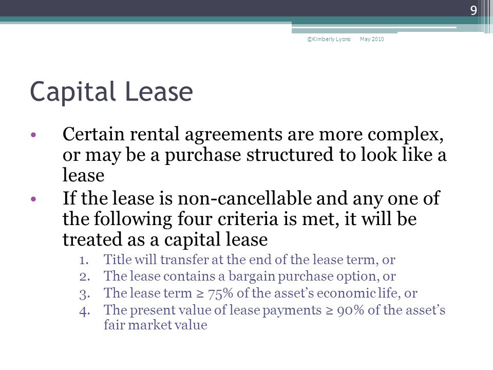 Capital Lease Certain rental agreements are more complex, or may be a purchase structured to look like a lease If the lease is non-cancellable and any one of the following four criteria is met, it will be treated as a capital lease 1.Title will transfer at the end of the lease term, or 2.The lease contains a bargain purchase option, or 3.The lease term 75% of the assets economic life, or 4.The present value of lease payments 90% of the assets fair market value May 2010©Kimberly Lyons 9