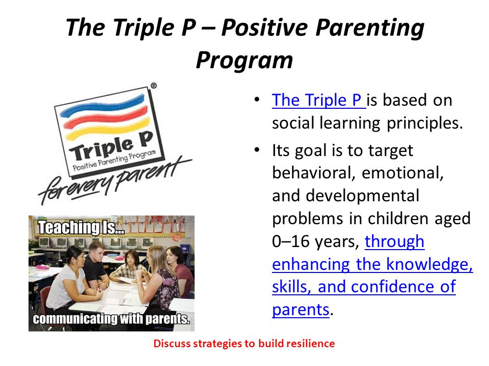 The Triple P – Positive Parenting Program The Triple P is based on social learning principles.